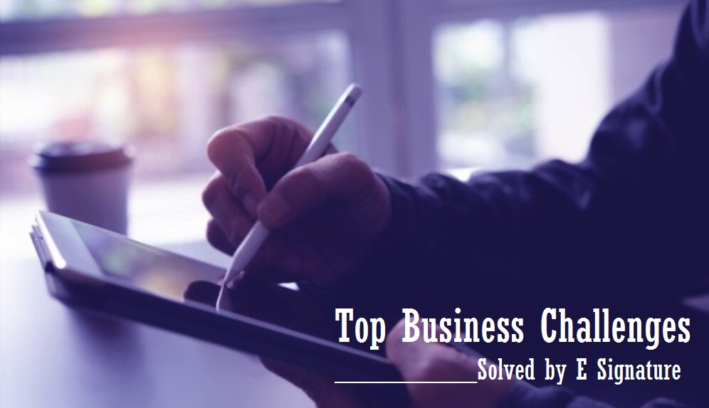 Top Business Challenges Solved by E Signature